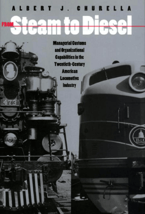 From Steam to Diesel Managerial Customs and Organizational Capabilities by Albert J. Churella