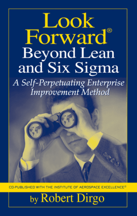 Look Forward Beyond Lean and Six Sigma A Selfperpetuating Enterprise Improvement Method Robert Dirgo