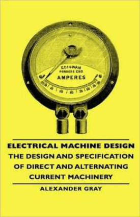 Electrical Machine Design The Design and Specification of Direct and Alternating Current Machinery