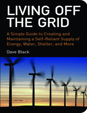Living Off The Grid A Simple Guide to a Self-Reliant Supply of Energy Water Shelter and More by Dave Black
