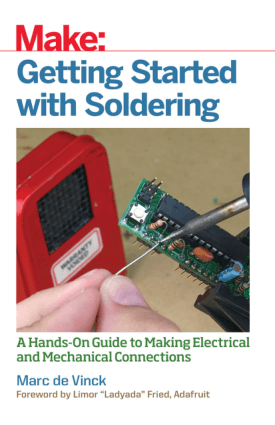 Make Getting Started with Soldering A Hands On Guide to Making Electrical and Mechanical Connections by Marc de Vinck