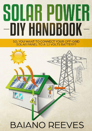 Solar Power DIY Handbook. So You Want To Connect Your Off-Grid Solar Panel to a 12 Volts Battery by Baiano Reeves