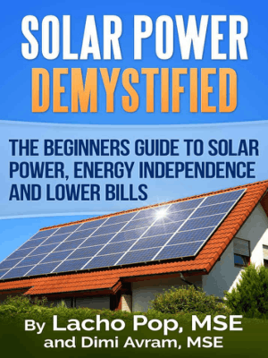 Solar Power Demystified the Beginners Guide to Solar Power Energy Independence and Lower Bills by Lacho Pop and Dimi Avram