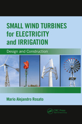 Small Wind Turbines for Electricity and Irrigation Design and Construction by Mario Alejandro Rosato