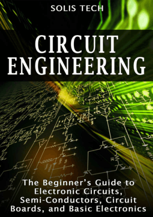 Circuit Engineering the Beginners Guide to Electronic Circuits Semi Conductors Circuit Boards and Basic Electronics by By Solis Tech