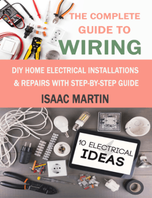 The Complete Guide to Wiring DIY Home Electrical Installations and Repairs with Step-by-Step Guide by Isaac Martin