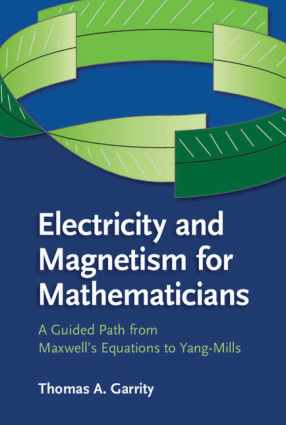Electricity and Magnetism for Mathematicians a Guided Path from Maxwells Equations to Yang-Mills by Thomas A Garrity