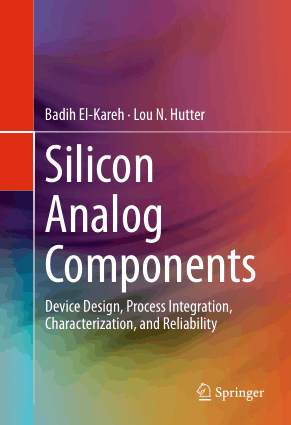 Silicon Analog Components Device Design Process Integration Characterization and Reliability by Badih El-Kareh