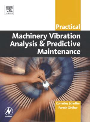 Practical machinery vibration analysis and predictive maintenance Cornelius Scheffer Ph.D MEng Paresh Girdhar
