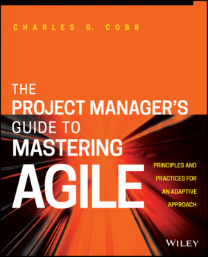 The Project MANAGERS GUIDE TO MASTERING AGILE Principles and Practices for an Adaptive Approach Charles G. Cobb