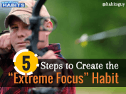 5 Steps to Create the Extreme Focus Habit