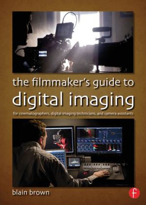 The Filmmakers Guide to Digital Imaging For Cinematographers Digital Imaging Technicians and Camera Assistants by Blain Brown