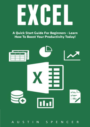 Excel A Quick Start Guide For Beginners – Learn How To Boost Your Productivity Today