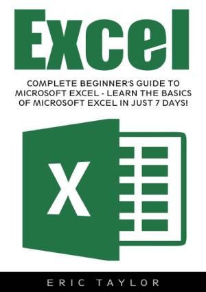 Excel Complete Beginners Guide To Microsoft Excel Learn The Basics Of Microsoft Excel In Just 7 Days