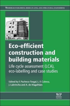 Eco efficient Construction and Building Materials Life Cycle Assessment LCA Eco labelling and case studies By F Pacheco Torgal and L F Cabeza and J Labrincha and A de Magalhaes
